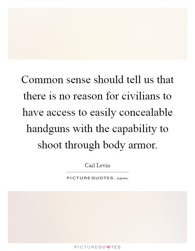 Common sense should tell us that there is no reason for civilians to have access to easily concealable handguns with the capability to shoot through body armor Picture Quote #1