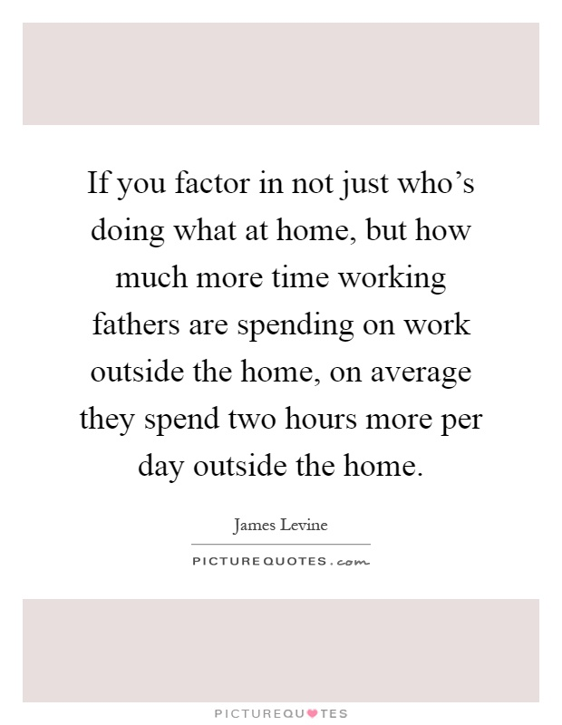 If you factor in not just who's doing what at home, but how much more time working fathers are spending on work outside the home, on average they spend two hours more per day outside the home Picture Quote #1