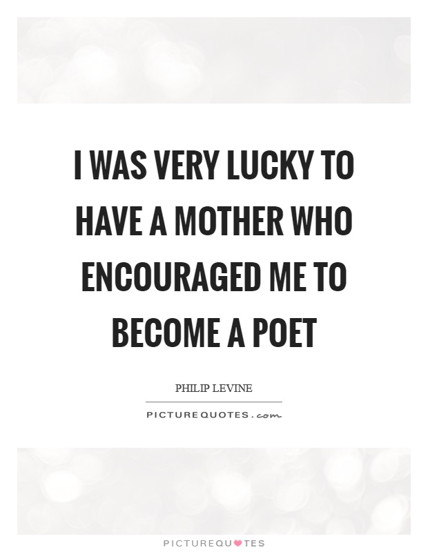 I was very lucky to have a mother who encouraged me to become a poet Picture Quote #1
