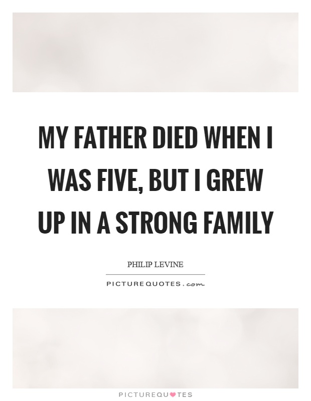 My father died when I was five, but I grew up in a strong family Picture Quote #1
