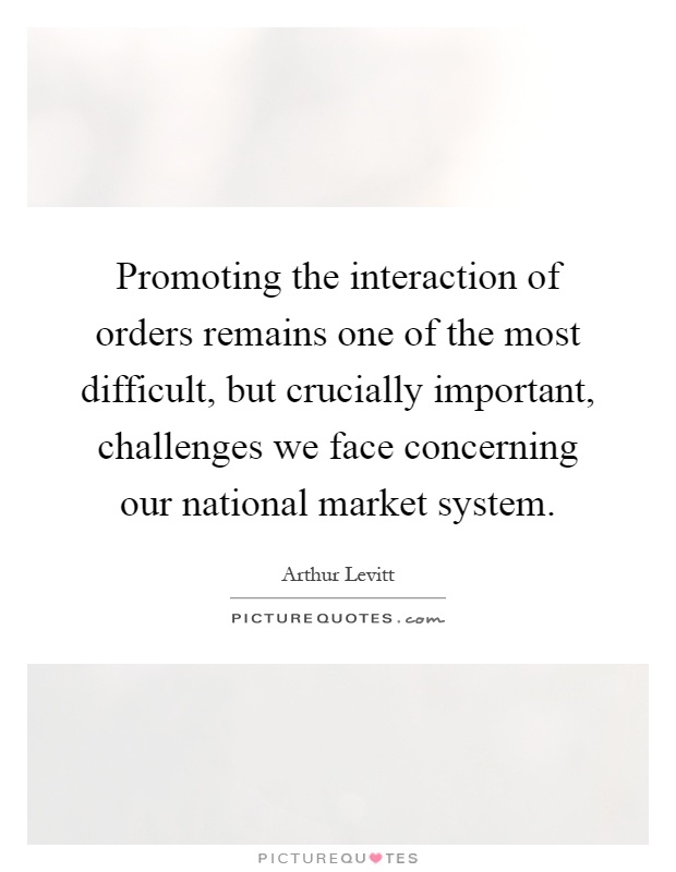 Promoting the interaction of orders remains one of the most difficult, but crucially important, challenges we face concerning our national market system Picture Quote #1