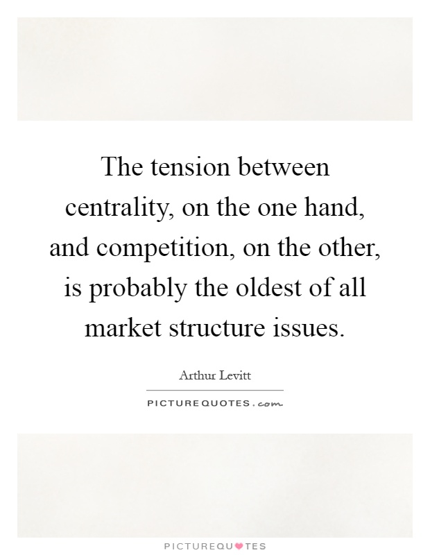 The tension between centrality, on the one hand, and competition, on the other, is probably the oldest of all market structure issues Picture Quote #1