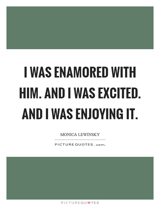 I was enamored with him. And I was excited. And I was enjoying it Picture Quote #1