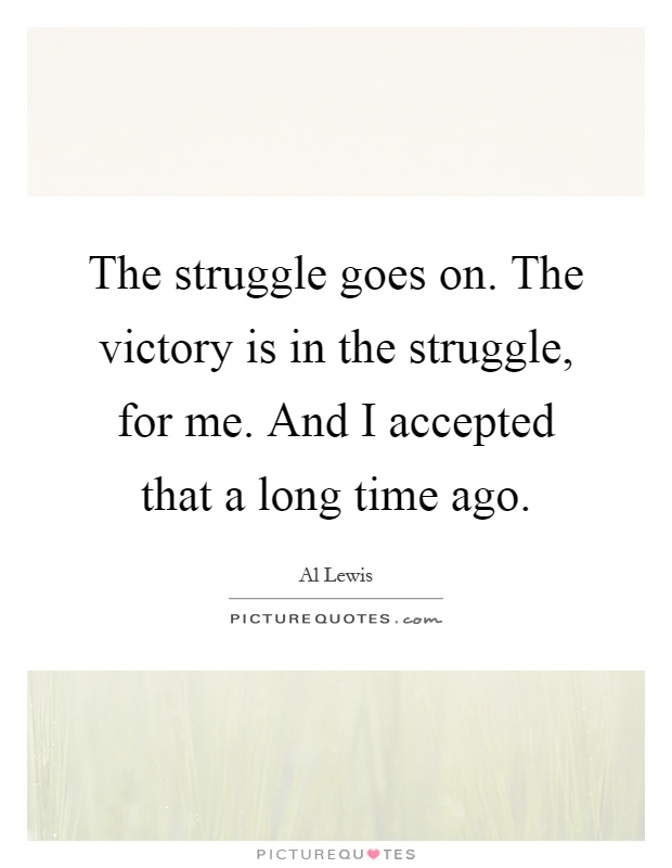 The struggle goes on. The victory is in the struggle, for me. And I accepted that a long time ago Picture Quote #1