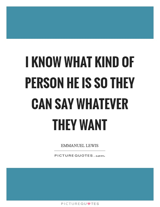 I know what kind of person he is so they can say whatever they want Picture Quote #1