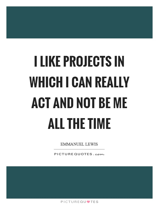 I like projects in which I can really act and not be me all the time Picture Quote #1