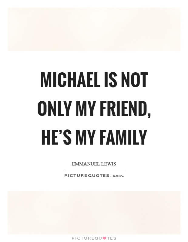 Michael is not only my friend, he's my family Picture Quote #1