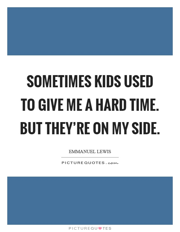 Sometimes kids used to give me a hard time. But they're on my side Picture Quote #1