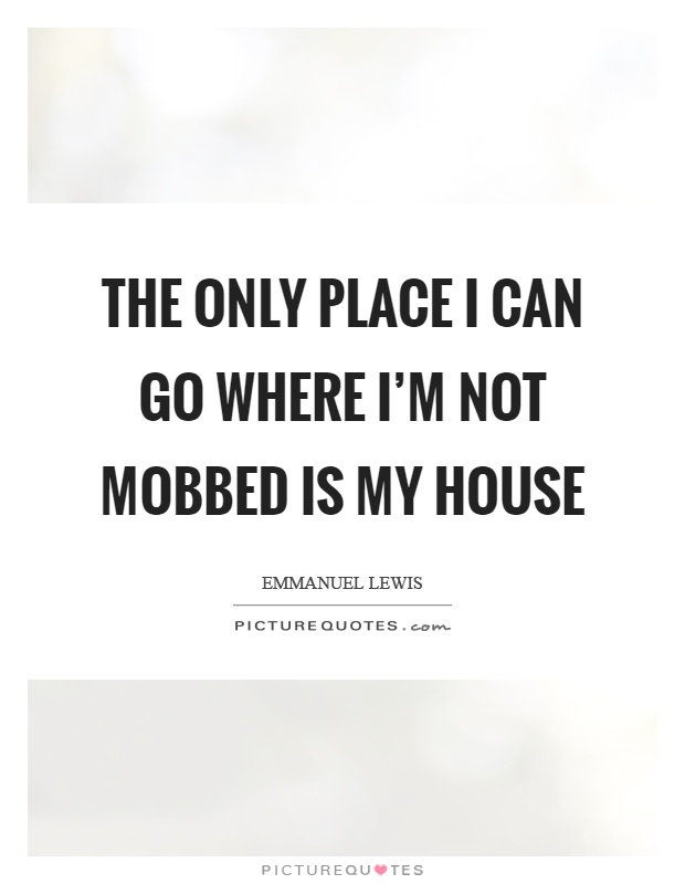The only place I can go where I'm not mobbed is my house Picture Quote #1