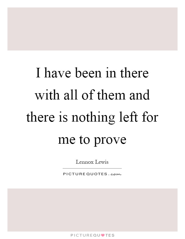 I have been in there with all of them and there is nothing left for me to prove Picture Quote #1