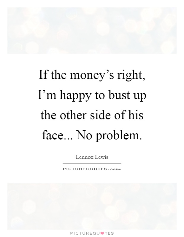 If the money's right, I'm happy to bust up the other side of his face... No problem Picture Quote #1