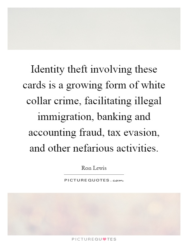 Identity theft involving these cards is a growing form of white collar crime, facilitating illegal immigration, banking and accounting fraud, tax evasion, and other nefarious activities Picture Quote #1