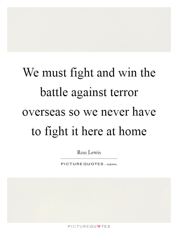 We must fight and win the battle against terror overseas so we never have to fight it here at home Picture Quote #1