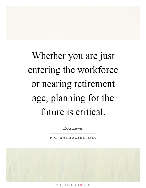 Whether you are just entering the workforce or nearing retirement age, planning for the future is critical Picture Quote #1