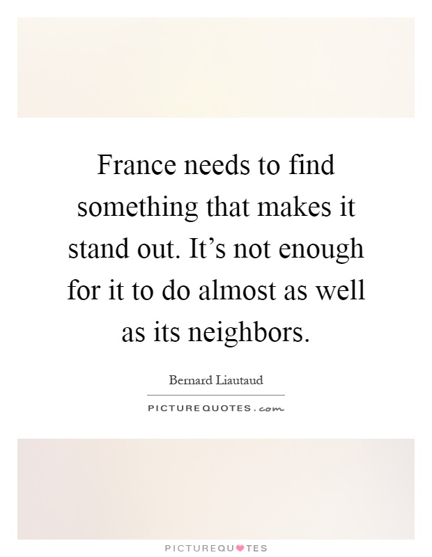 France needs to find something that makes it stand out. It's not enough for it to do almost as well as its neighbors Picture Quote #1