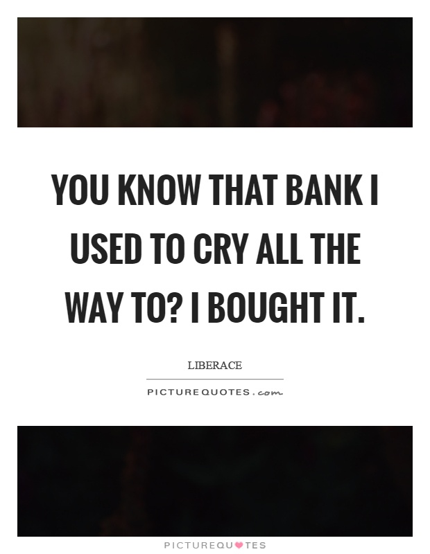 You know that bank I used to cry all the way to? I bought it Picture Quote #1