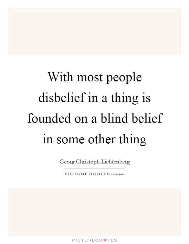 With most people disbelief in a thing is founded on a blind belief in some other thing Picture Quote #1