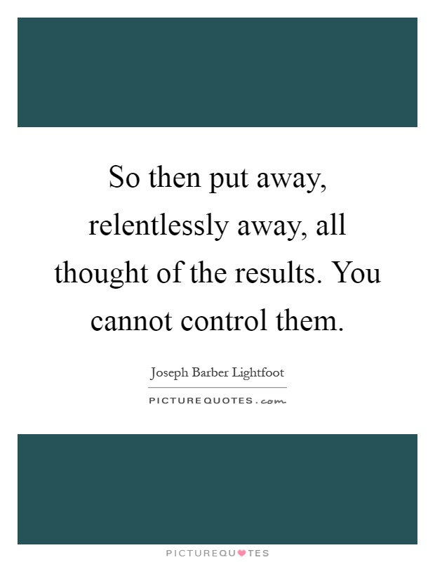 So then put away, relentlessly away, all thought of the results. You cannot control them Picture Quote #1