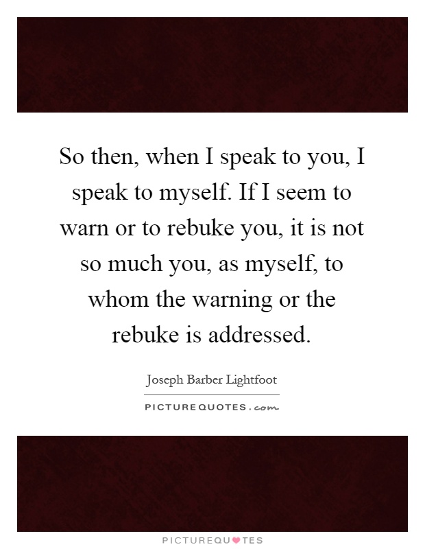 So then, when I speak to you, I speak to myself. If I seem to warn or to rebuke you, it is not so much you, as myself, to whom the warning or the rebuke is addressed Picture Quote #1