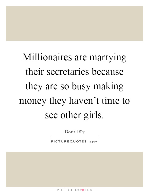 Millionaires are marrying their secretaries because they are so busy making money they haven't time to see other girls Picture Quote #1