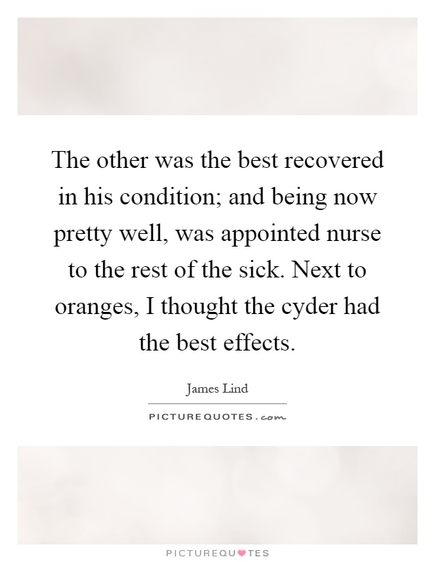 The other was the best recovered in his condition; and being now pretty well, was appointed nurse to the rest of the sick. Next to oranges, I thought the cyder had the best effects Picture Quote #1