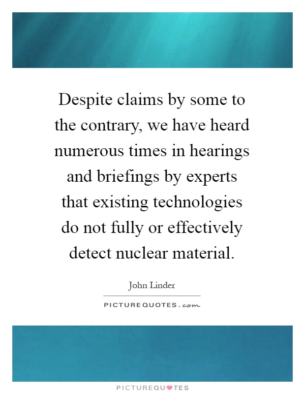 Despite claims by some to the contrary, we have heard numerous times in hearings and briefings by experts that existing technologies do not fully or effectively detect nuclear material Picture Quote #1