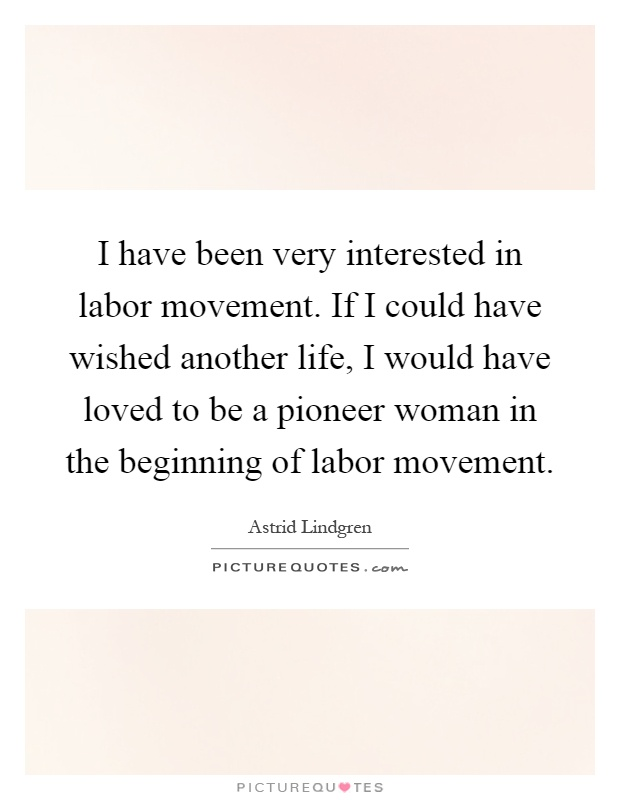I have been very interested in labor movement. If I could have wished another life, I would have loved to be a pioneer woman in the beginning of labor movement Picture Quote #1