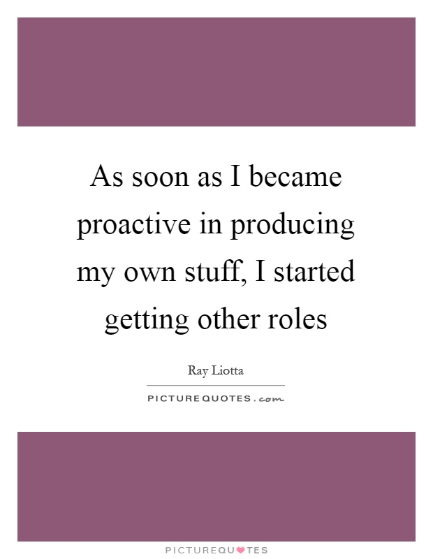 As soon as I became proactive in producing my own stuff, I started getting other roles Picture Quote #1
