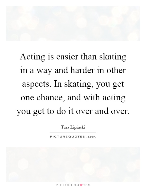 Acting is easier than skating in a way and harder in other aspects. In skating, you get one chance, and with acting you get to do it over and over Picture Quote #1