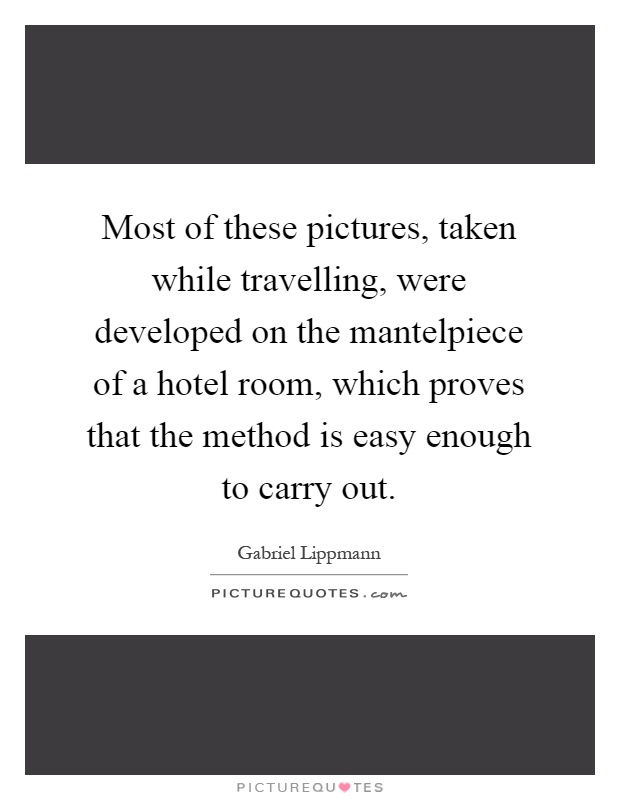 Most of these pictures, taken while travelling, were developed on the mantelpiece of a hotel room, which proves that the method is easy enough to carry out Picture Quote #1