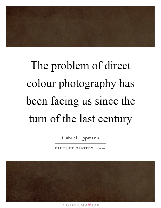 The problem of direct colour photography has been facing us since the turn of the last century Picture Quote #1