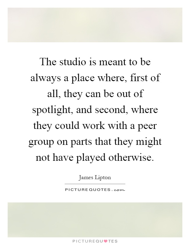 The studio is meant to be always a place where, first of all, they can be out of spotlight, and second, where they could work with a peer group on parts that they might not have played otherwise Picture Quote #1