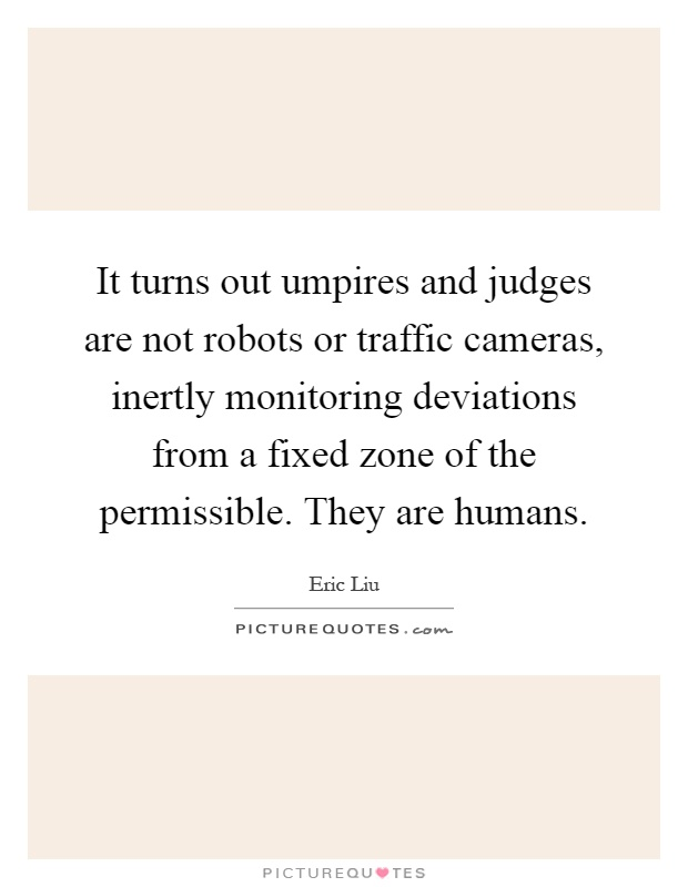 It turns out umpires and judges are not robots or traffic cameras, inertly monitoring deviations from a fixed zone of the permissible. They are humans Picture Quote #1