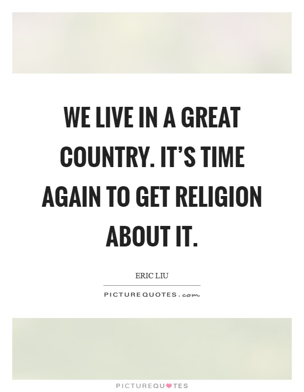 We live in a great country. It's time again to get religion about it Picture Quote #1