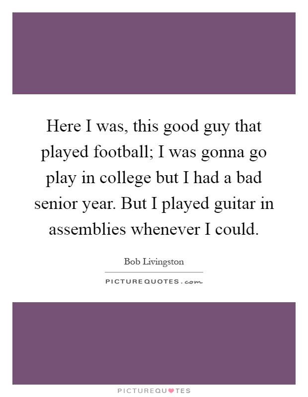 Here I was, this good guy that played football; I was gonna go play in college but I had a bad senior year. But I played guitar in assemblies whenever I could Picture Quote #1