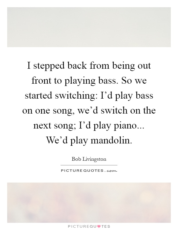 I stepped back from being out front to playing bass. So we started switching: I'd play bass on one song, we'd switch on the next song; I'd play piano... We'd play mandolin Picture Quote #1