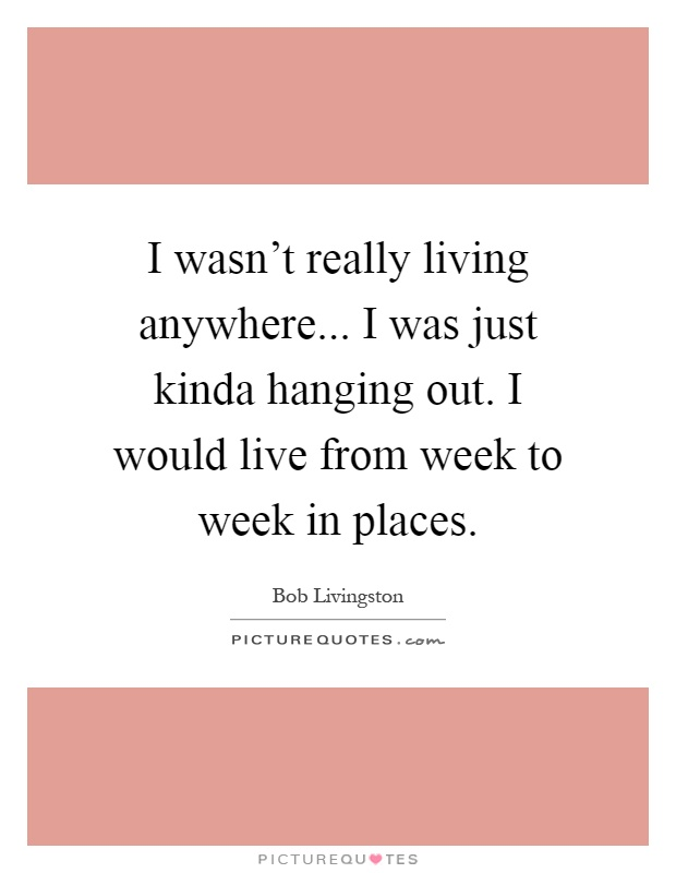 I wasn't really living anywhere... I was just kinda hanging out. I would live from week to week in places Picture Quote #1
