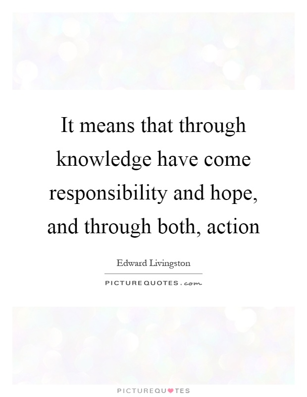It means that through knowledge have come responsibility and hope, and through both, action Picture Quote #1