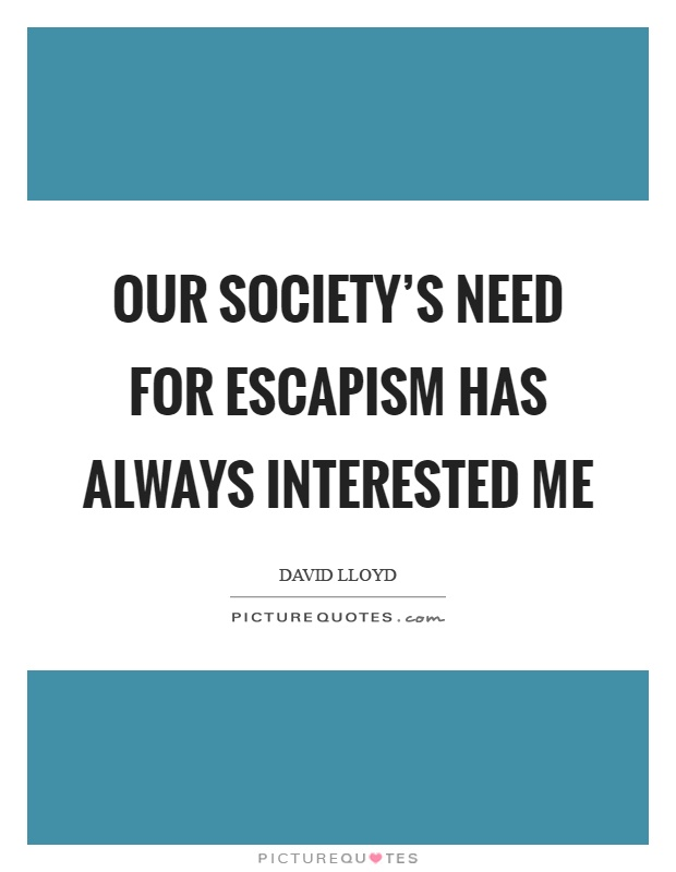 Our society's need for escapism has always interested me Picture Quote #1