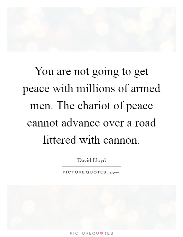 You are not going to get peace with millions of armed men. The chariot of peace cannot advance over a road littered with cannon Picture Quote #1
