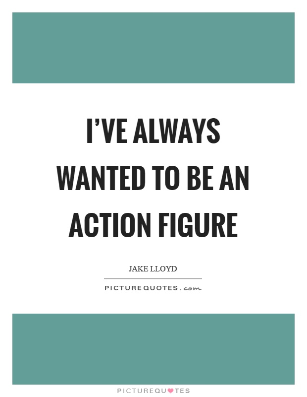 I've always wanted to be an action figure Picture Quote #1