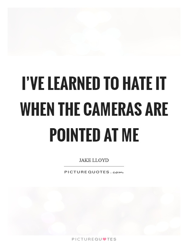 I've learned to hate it when the cameras are pointed at me Picture Quote #1