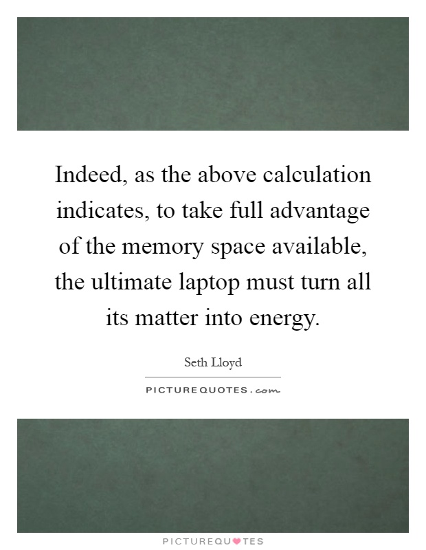 Indeed, as the above calculation indicates, to take full advantage of the memory space available, the ultimate laptop must turn all its matter into energy Picture Quote #1