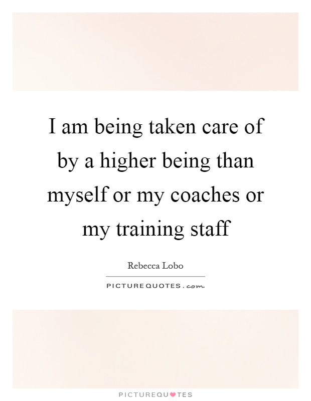 I am being taken care of by a higher being than myself or my coaches or my training staff Picture Quote #1