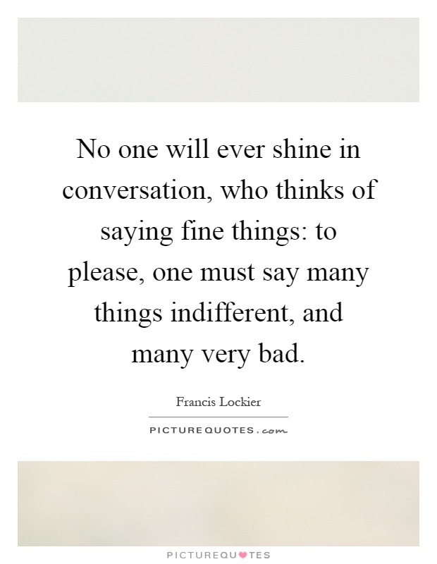 No one will ever shine in conversation, who thinks of saying fine things: to please, one must say many things indifferent, and many very bad Picture Quote #1