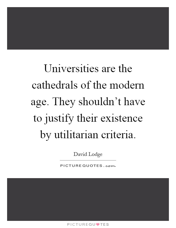 Universities are the cathedrals of the modern age. They shouldn't have to justify their existence by utilitarian criteria Picture Quote #1