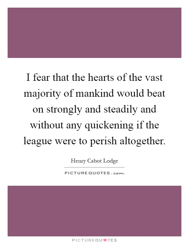 I fear that the hearts of the vast majority of mankind would beat on strongly and steadily and without any quickening if the league were to perish altogether Picture Quote #1