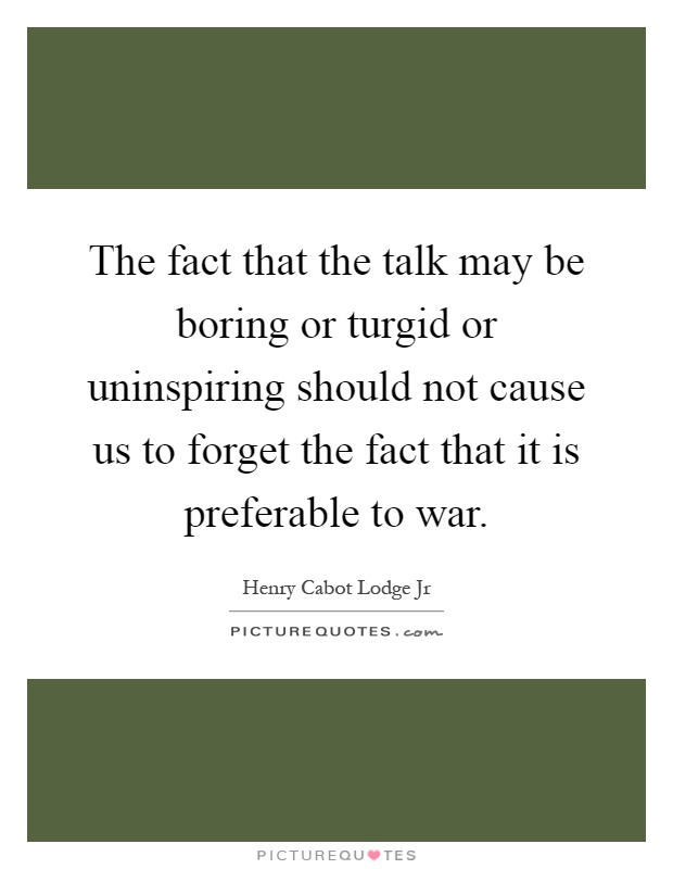 The fact that the talk may be boring or turgid or uninspiring should not cause us to forget the fact that it is preferable to war Picture Quote #1