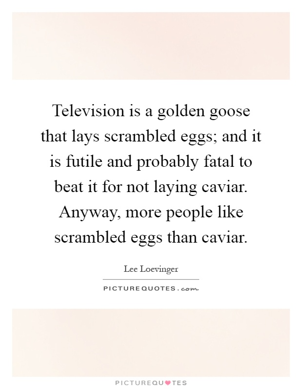 Television is a golden goose that lays scrambled eggs; and it is futile and probably fatal to beat it for not laying caviar. Anyway, more people like scrambled eggs than caviar Picture Quote #1