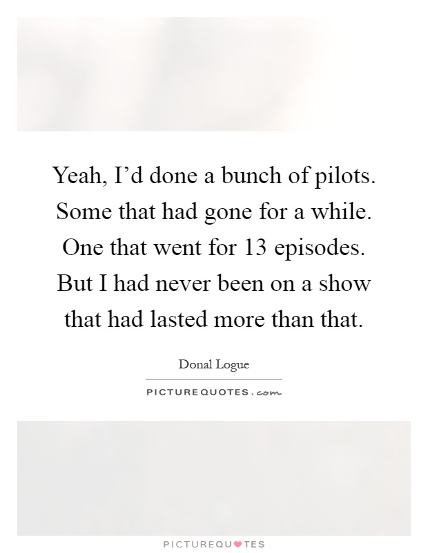 Yeah, I'd done a bunch of pilots. Some that had gone for a while. One that went for 13 episodes. But I had never been on a show that had lasted more than that Picture Quote #1